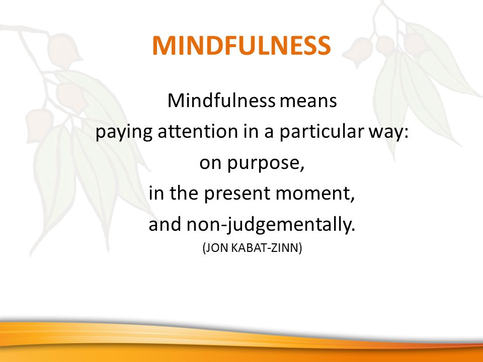 MINDFULNESS Mindfulness means paying attention in a particular way: on purpose, in the present moment, and non-judgementally.