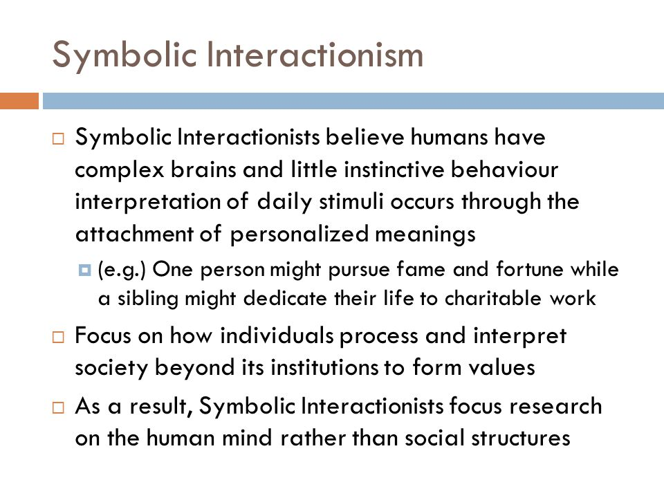Symbolic Interactionism  Symbolic Interactionists believe humans have complex brains and little instinctive behaviour interpretation of daily stimuli occurs through the attachment of personalized meanings  (e.g.) One person might pursue fame and fortune while a sibling might dedicate their life to charitable work  Focus on how individuals process and interpret society beyond its institutions to form values  As a result, Symbolic Interactionists focus research on the human mind rather than social structures