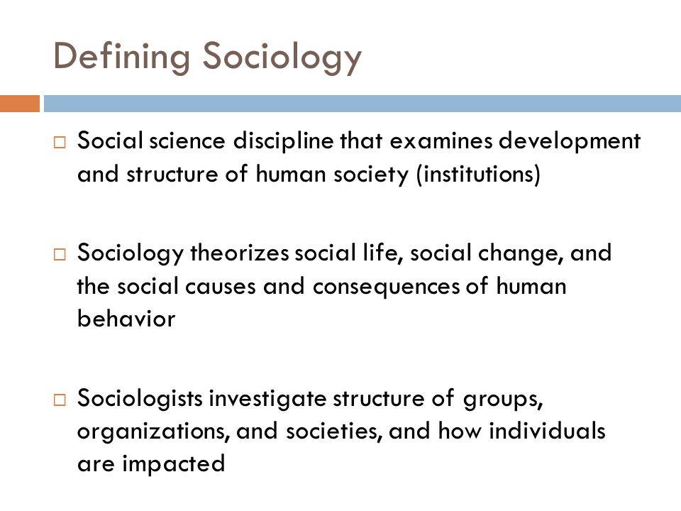 Defining Sociology  Social science discipline that examines development and structure of human society (institutions)  Sociology theorizes social life, social change, and the social causes and consequences of human behavior  Sociologists investigate structure of groups, organizations, and societies, and how individuals are impacted