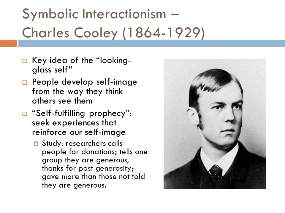 Symbolic Interactionism – Charles Cooley (1864-1929)  Key idea of the looking- glass self  People develop self-image from the way they think others see them  Self-fulfilling prophecy : seek experiences that reinforce our self-image  Study: researchers calls people for donations; tells one group they are generous, thanks for past generosity; gave more than those not told they are generous.