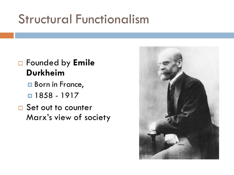 Structural Functionalism  Founded by Emile Durkheim  Born in France,  1858 - 1917  Set out to counter Marx's view of society