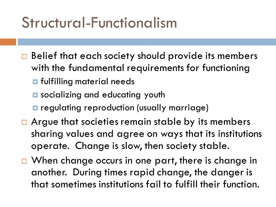 Structural-Functionalism  Belief that each society should provide its members with the fundamental requirements for functioning  fulfilling material needs  socializing and educating youth  regulating reproduction (usually marriage)  Argue that societies remain stable by its members sharing values and agree on ways that its institutions operate.