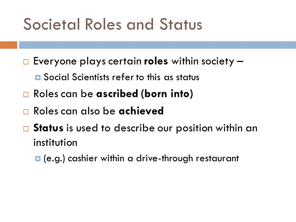 Societal Roles and Status  Everyone plays certain roles within society –  Social Scientists refer to this as status  Roles can be ascribed (born into)  Roles can also be achieved  Status is used to describe our position within an institution  (e.g.) cashier within a drive-through restaurant