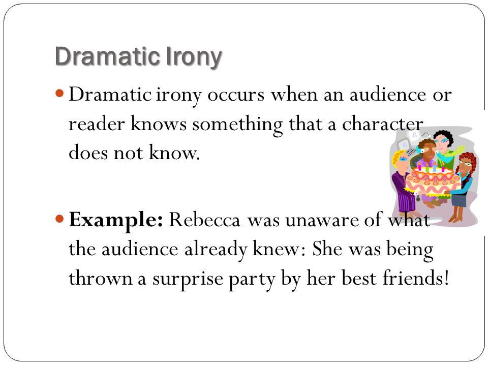 Dramatic Irony Dramatic irony occurs when an audience or reader knows something that a character does not know.