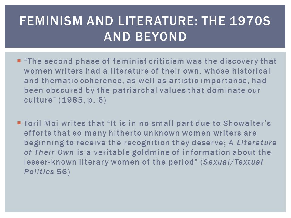  The second phase of feminist criticism was the discovery that women writers had a literature of their own, whose historical and thematic coherence, as well as artistic importance, had been obscured by the patriarchal values that dominate our culture (1985, p.