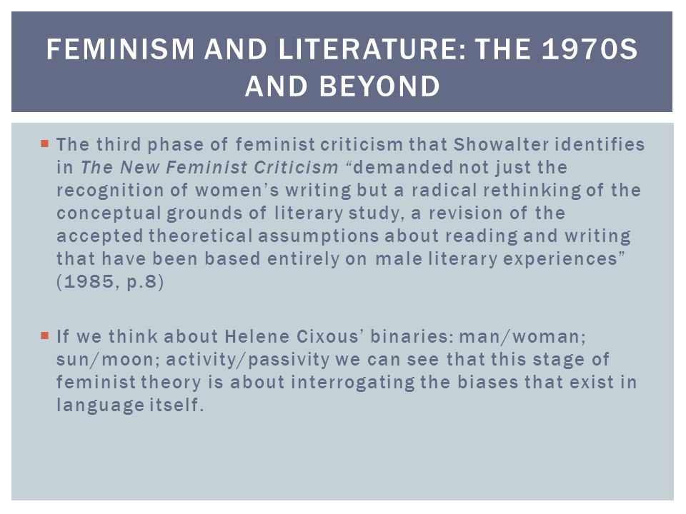  The third phase of feminist criticism that Showalter identifies in The New Feminist Criticism demanded not just the recognition of women's writing but a radical rethinking of the conceptual grounds of literary study, a revision of the accepted theoretical assumptions about reading and writing that have been based entirely on male literary experiences (1985, p.8)  If we think about Helene Cixous' binaries: man/woman; sun/moon; activity/passivity we can see that this stage of feminist theory is about interrogating the biases that exist in language itself.