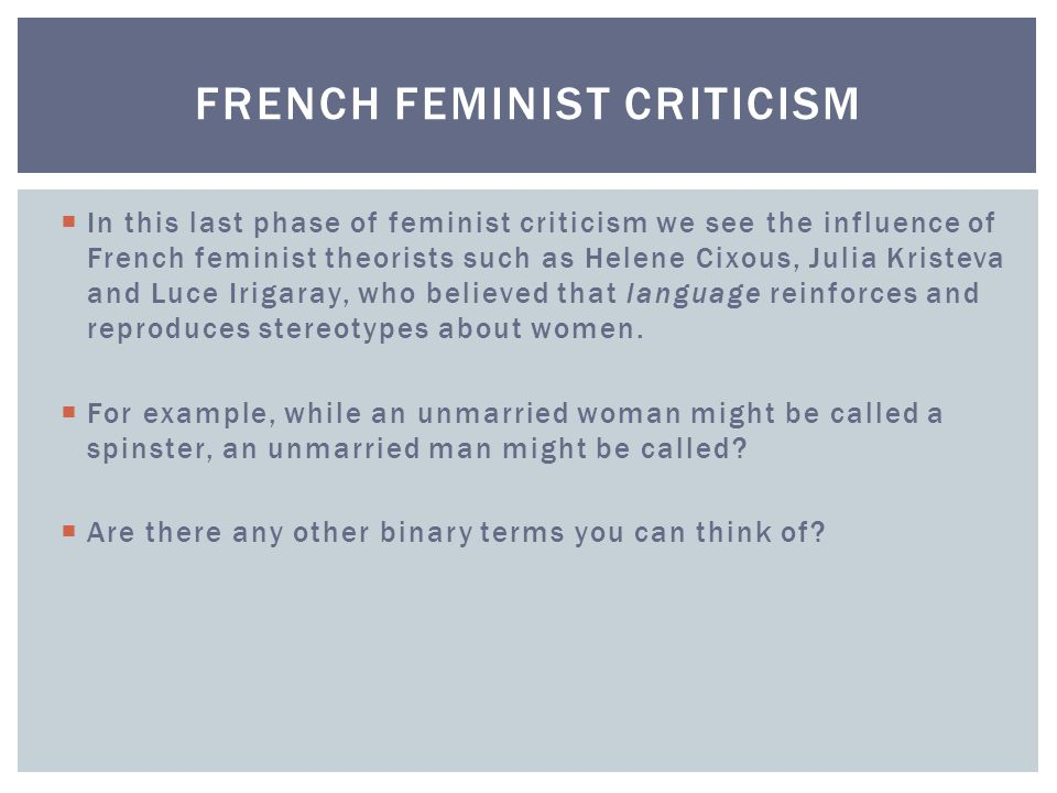  In this last phase of feminist criticism we see the influence of French feminist theorists such as Helene Cixous, Julia Kristeva and Luce Irigaray, who believed that language reinforces and reproduces stereotypes about women.