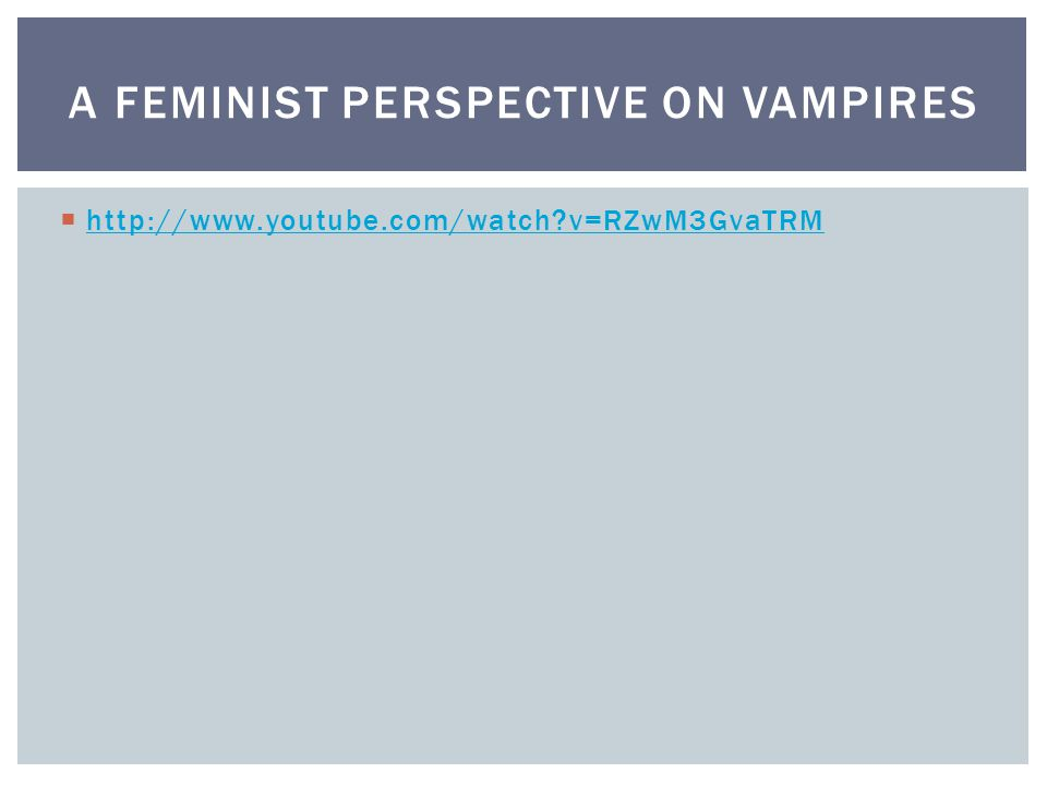  http://www.youtube.com/watch v=RZwM3GvaTRM http://www.youtube.com/watch v=RZwM3GvaTRM A FEMINIST PERSPECTIVE ON VAMPIRES