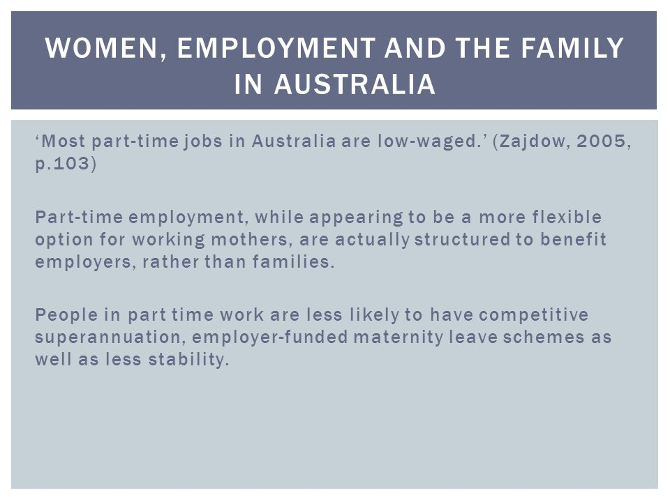 'Most part-time jobs in Australia are low-waged.' (Zajdow, 2005, p.103) Part-time employment, while appearing to be a more flexible option for working mothers, are actually structured to benefit employers, rather than families.