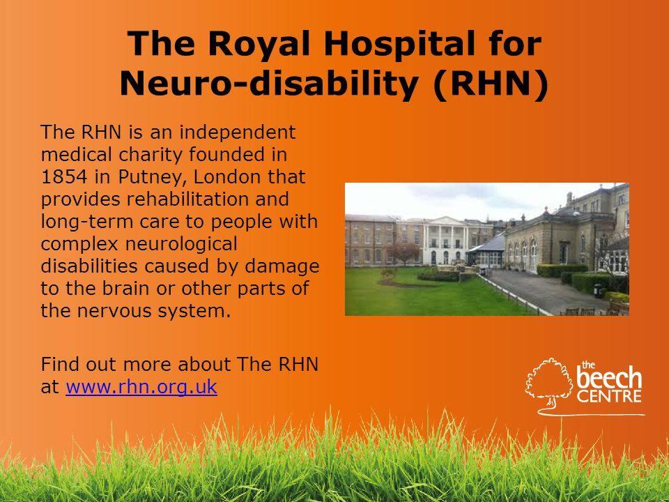 The Royal Hospital for Neuro-disability (RHN) The RHN is an independent medical charity founded in 1854 in Putney, London that provides rehabilitation and long-term care to people with complex neurological disabilities caused by damage to the brain or other parts of the nervous system.
