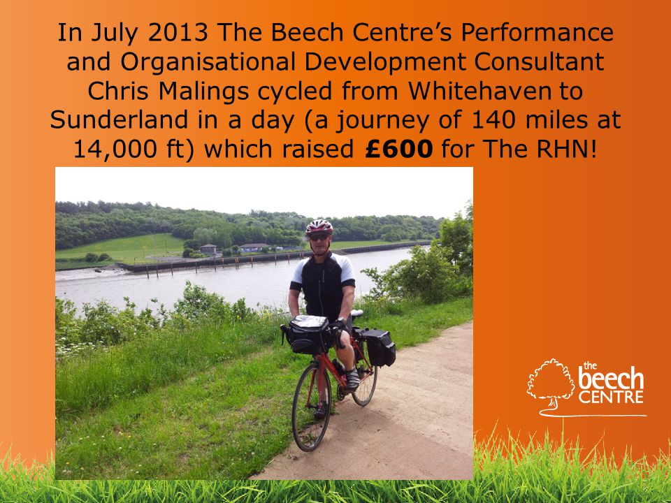 In July 2013 The Beech Centre's Performance and Organisational Development Consultant Chris Malings cycled from Whitehaven to Sunderland in a day (a journey of 140 miles at 14,000 ft) which raised £600 for The RHN!