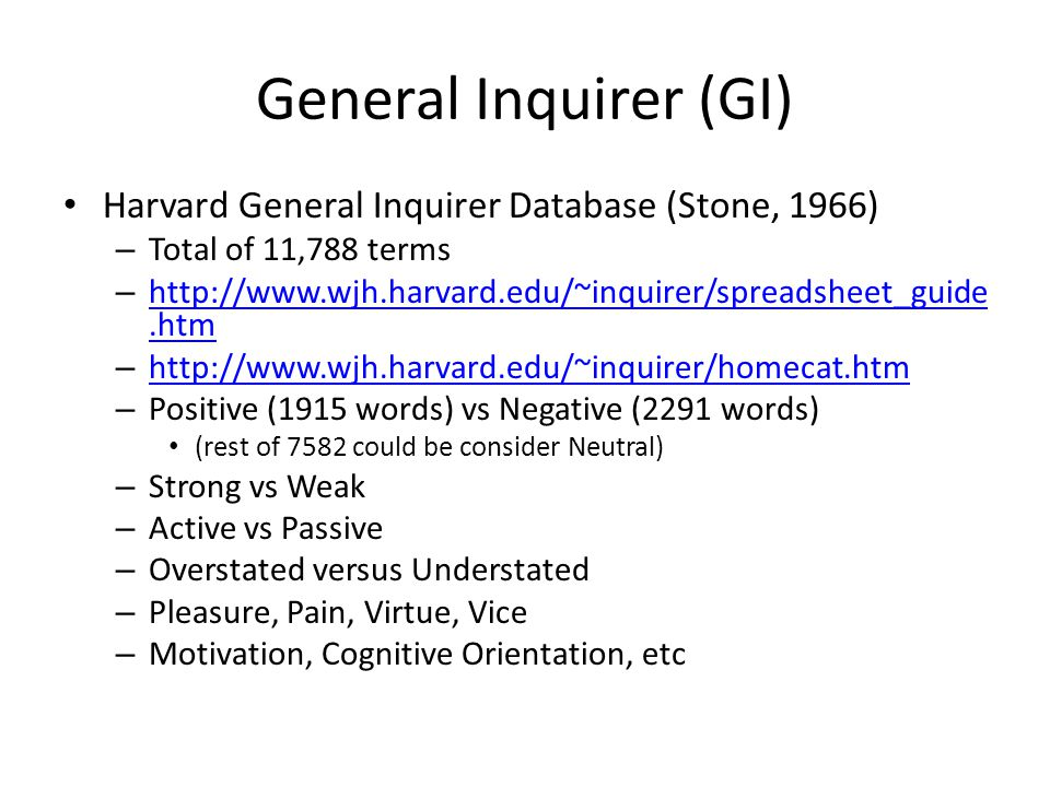 General Inquirer (GI) Harvard General Inquirer Database (Stone, 1966) – Total of 11,788 terms – http://www.wjh.harvard.edu/~inquirer/spreadsheet_guide.htm http://www.wjh.harvard.edu/~inquirer/spreadsheet_guide.htm – http://www.wjh.harvard.edu/~inquirer/homecat.htm http://www.wjh.harvard.edu/~inquirer/homecat.htm – Positive (1915 words) vs Negative (2291 words) (rest of 7582 could be consider Neutral) – Strong vs Weak – Active vs Passive – Overstated versus Understated – Pleasure, Pain, Virtue, Vice – Motivation, Cognitive Orientation, etc
