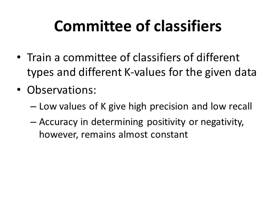 Committee of classifiers Train a committee of classifiers of different types and different K-values for the given data Observations: – Low values of K give high precision and low recall – Accuracy in determining positivity or negativity, however, remains almost constant