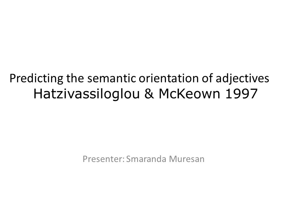 Presenter: Smaranda Muresan Predicting the semantic orientation of adjectives Hatzivassiloglou & McKeown 1997