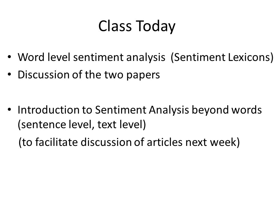 Class Today Word level sentiment analysis (Sentiment Lexicons) Discussion of the two papers Introduction to Sentiment Analysis beyond words (sentence level, text level) (to facilitate discussion of articles next week)