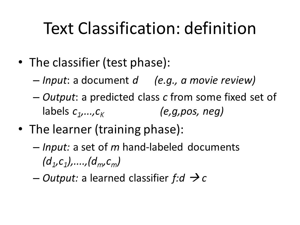Text Classification: definition The classifier (test phase): – Input: a document d (e.g., a movie review) – Output: a predicted class c from some fixed set of labels c 1,...,c K (e,g,pos, neg) The learner (training phase): – Input: a set of m hand-labeled documents (d 1,c 1 ),....,(d m,c m ) – Output: a learned classifier f:d  c