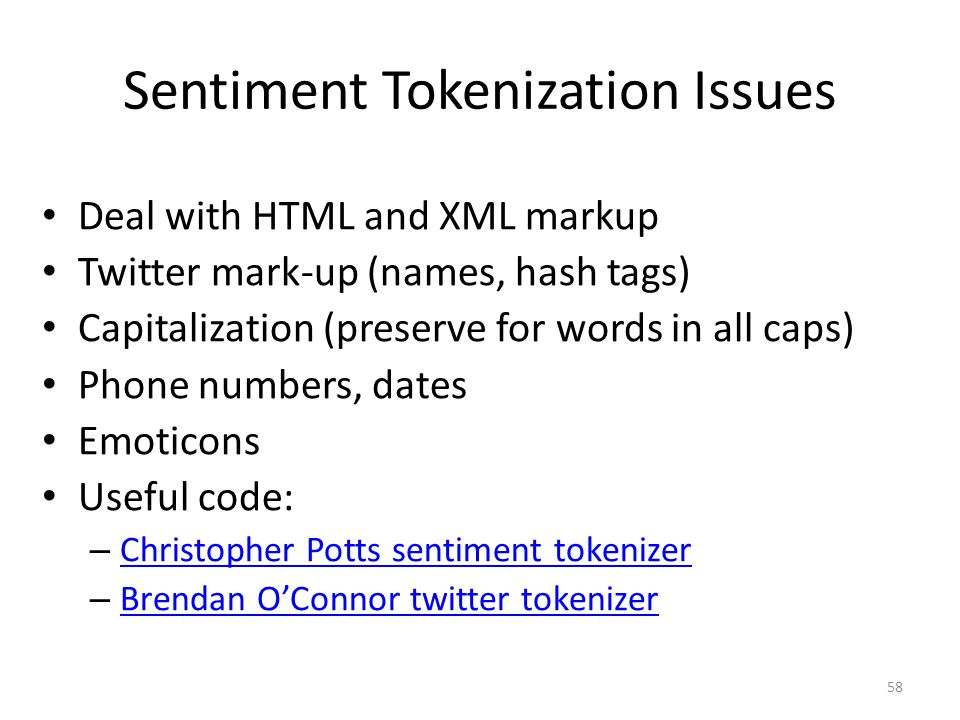 Sentiment Tokenization Issues Deal with HTML and XML markup Twitter mark-up (names, hash tags) Capitalization (preserve for words in all caps) Phone numbers, dates Emoticons Useful code: – Christopher Potts sentiment tokenizer Christopher Potts sentiment tokenizer – Brendan O'Connor twitter tokenizer Brendan O'Connor twitter tokenizer 58