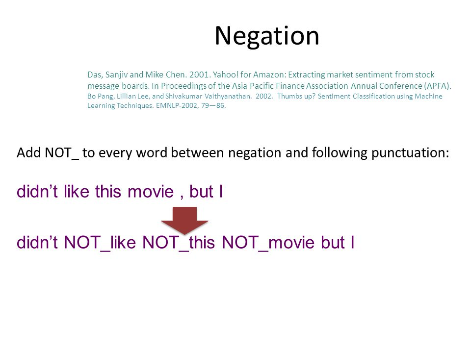Negation Add NOT_ to every word between negation and following punctuation: didn't like this movie, but I didn't NOT_like NOT_this NOT_movie but I Das, Sanjiv and Mike Chen.