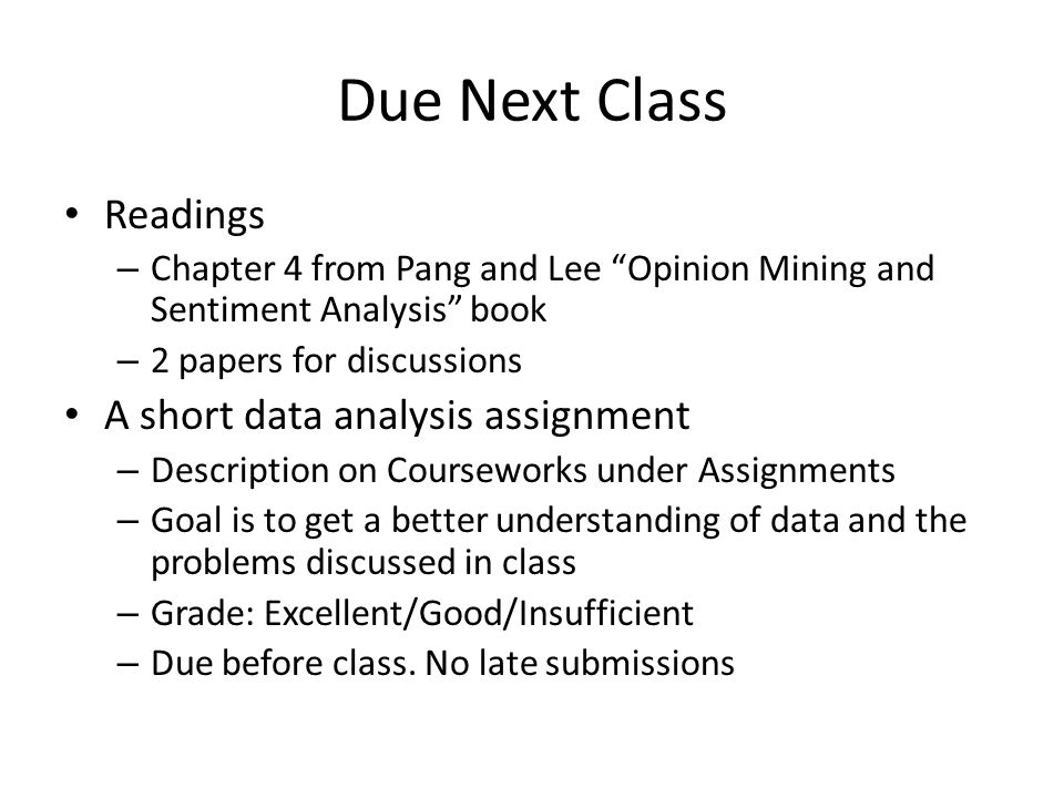 Due Next Class Readings – Chapter 4 from Pang and Lee Opinion Mining and Sentiment Analysis book – 2 papers for discussions A short data analysis assignment – Description on Courseworks under Assignments – Goal is to get a better understanding of data and the problems discussed in class – Grade: Excellent/Good/Insufficient – Due before class.
