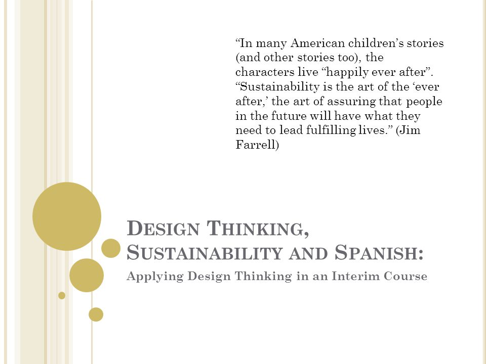 D ESIGN T HINKING, S USTAINABILITY AND S PANISH : Applying Design Thinking in an Interim Course In many American children's stories (and other stories too), the characters live happily ever after .