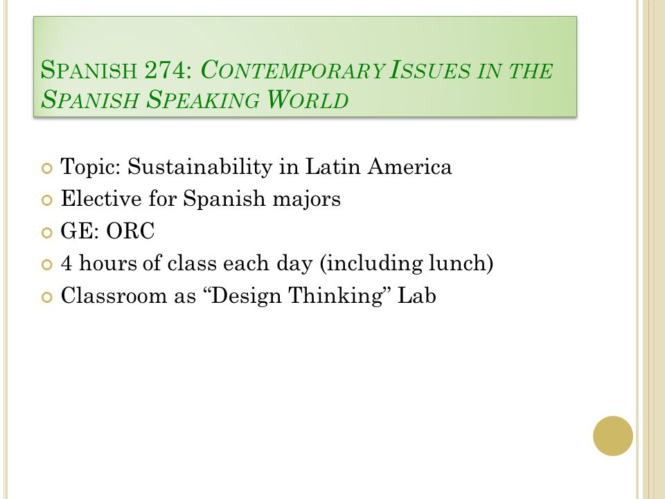 S PANISH 274: C ONTEMPORARY I SSUES IN THE S PANISH S PEAKING W ORLD Topic: Sustainability in Latin America Elective for Spanish majors GE: ORC 4 hours of class each day (including lunch) Classroom as Design Thinking Lab
