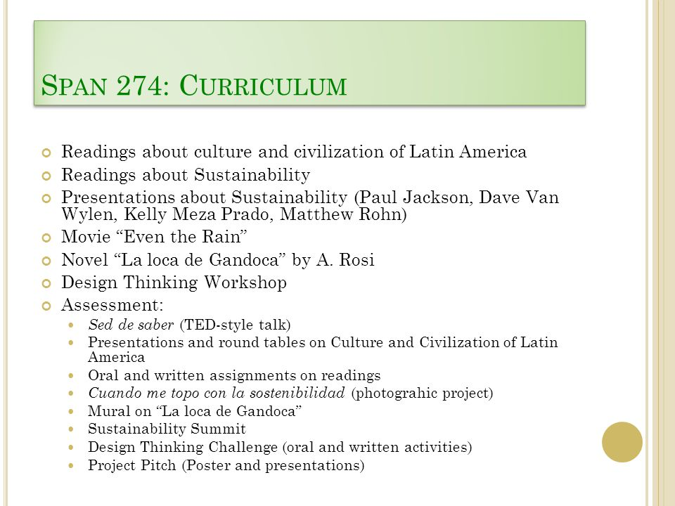 S PAN 274: C URRICULUM Readings about culture and civilization of Latin America Readings about Sustainability Presentations about Sustainability (Paul Jackson, Dave Van Wylen, Kelly Meza Prado, Matthew Rohn) Movie Even the Rain Novel La loca de Gandoca by A.