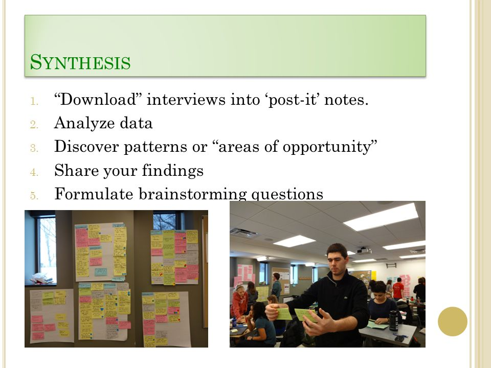 "S YNTHESIS 1. ""Download"" interviews into 'post-it' notes. 2. Analyze data 3. Discover patterns or ""areas of opportunity"" 4. Share your findings 5. For"