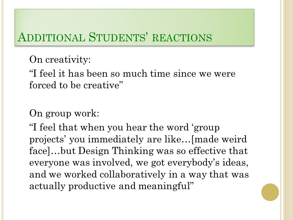 A DDITIONAL S TUDENTS ' REACTIONS On creativity: I feel it has been so much time since we were forced to be creative On group work: I feel that when you hear the word 'group projects' you immediately are like…[made weird face]…but Design Thinking was so effective that everyone was involved, we got everybody's ideas, and we worked collaboratively in a way that was actually productive and meaningful