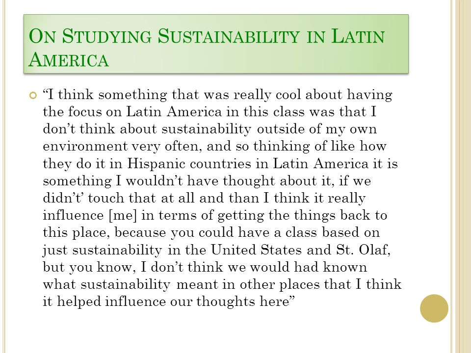 O N S TUDYING S USTAINABILITY IN L ATIN A MERICA I think something that was really cool about having the focus on Latin America in this class was that I don't think about sustainability outside of my own environment very often, and so thinking of like how they do it in Hispanic countries in Latin America it is something I wouldn't have thought about it, if we didn't' touch that at all and than I think it really influence [me] in terms of getting the things back to this place, because you could have a class based on just sustainability in the United States and St.