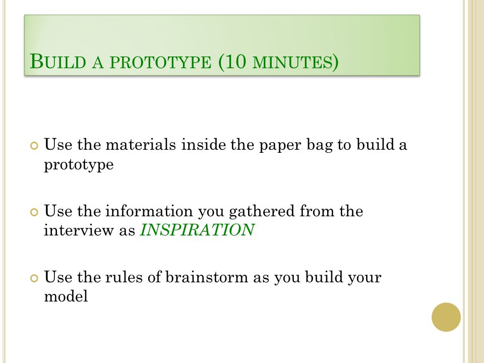 B UILD A PROTOTYPE (10 MINUTES ) Use the materials inside the paper bag to build a prototype Use the information you gathered from the interview as IN