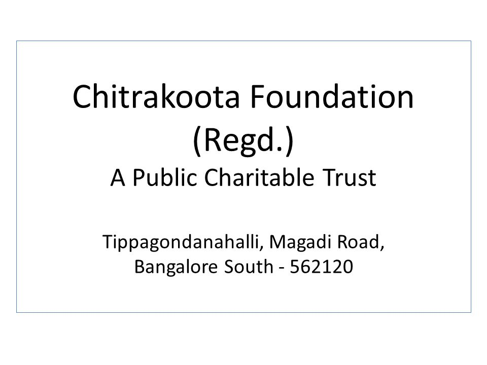 Chitrakoota Foundation (Regd.) A Public Charitable Trust Tippagondanahalli, Magadi Road, Bangalore South - 562120
