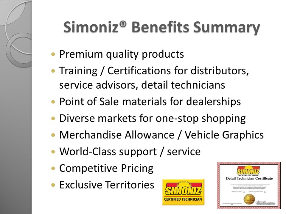 Simoniz® Benefits Summary Simoniz® Benefits Summary Premium quality products Training / Certifications for distributors, service advisors, detail technicians Point of Sale materials for dealerships Diverse markets for one-stop shopping Merchandise Allowance / Vehicle Graphics World-Class support / service Competitive Pricing Exclusive Territories
