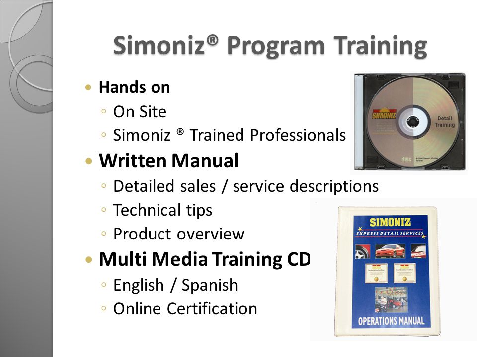 Simoniz® Program Training Hands on ◦ On Site ◦ Simoniz ® Trained Professionals Written Manual ◦ Detailed sales / service descriptions ◦ Technical tips ◦ Product overview Multi Media Training CD ◦ English / Spanish ◦ Online Certification