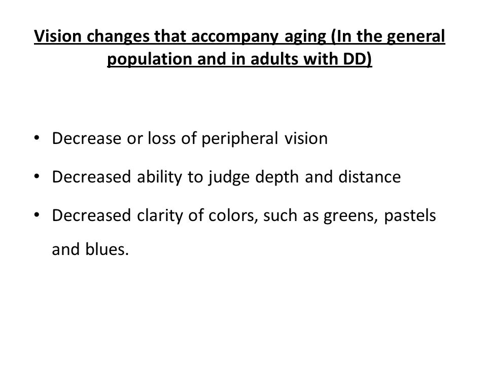 Vision changes that accompany aging (In the general population and in adults with DD) Decrease or loss of peripheral vision Decreased ability to judge depth and distance Decreased clarity of colors, such as greens, pastels and blues.
