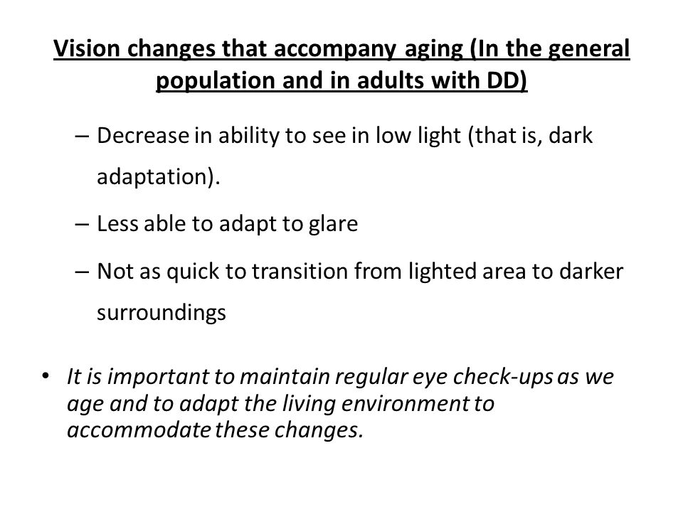 Vision changes that accompany aging (In the general population and in adults with DD) – Decrease in ability to see in low light (that is, dark adaptation).