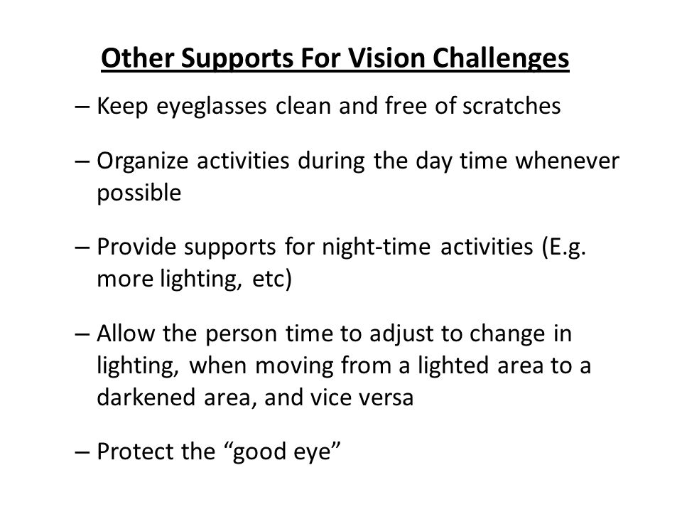 Other Supports For Vision Challenges – Keep eyeglasses clean and free of scratches – Organize activities during the day time whenever possible – Provide supports for night-time activities (E.g.