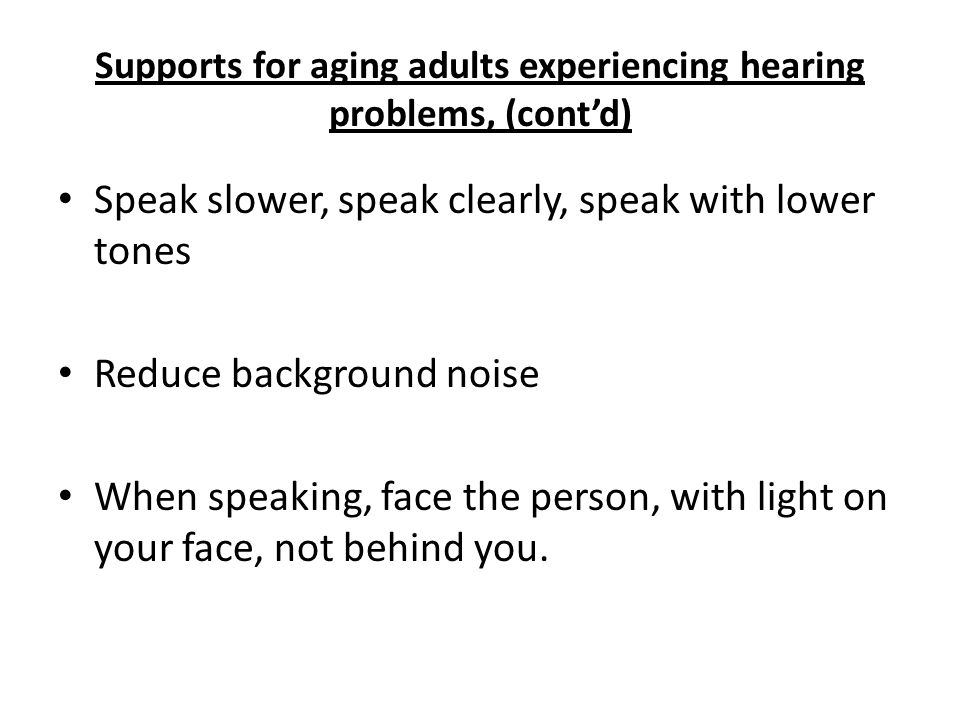 Supports for aging adults experiencing hearing problems, (cont'd) Speak slower, speak clearly, speak with lower tones Reduce background noise When speaking, face the person, with light on your face, not behind you.
