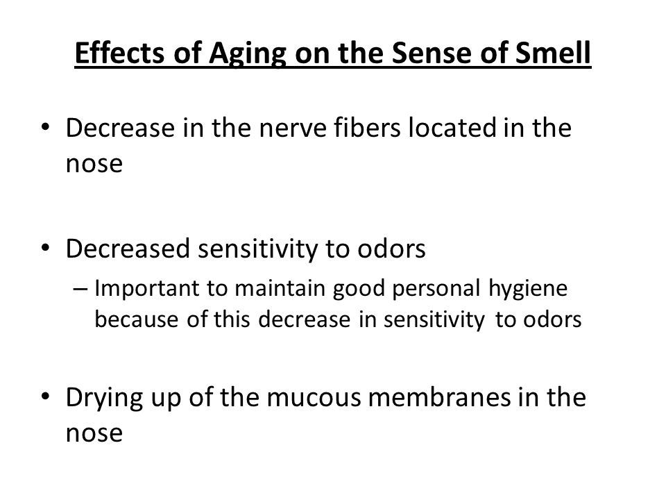 Effects of Aging on the Sense of Smell Decrease in the nerve fibers located in the nose Decreased sensitivity to odors – Important to maintain good personal hygiene because of this decrease in sensitivity to odors Drying up of the mucous membranes in the nose