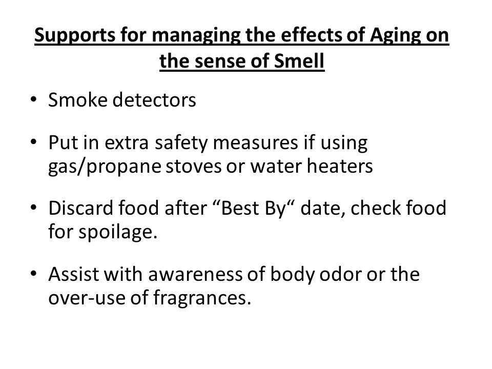 Supports for managing the effects of Aging on the sense of Smell Smoke detectors Put in extra safety measures if using gas/propane stoves or water heaters Discard food after Best By date, check food for spoilage.