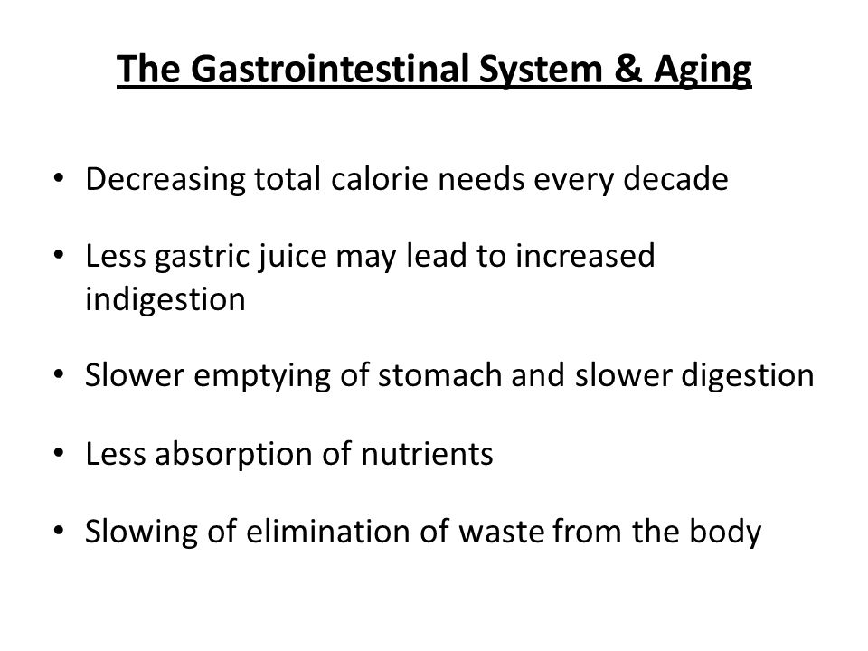 The Gastrointestinal System & Aging Decreasing total calorie needs every decade Less gastric juice may lead to increased indigestion Slower emptying of stomach and slower digestion Less absorption of nutrients Slowing of elimination of waste from the body