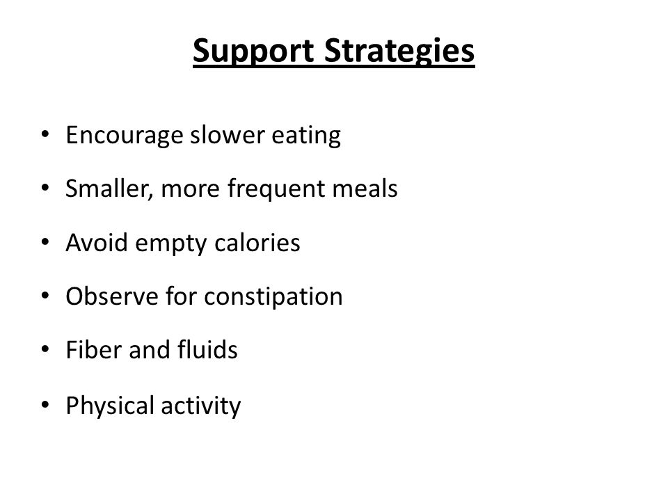 Support Strategies Encourage slower eating Smaller, more frequent meals Avoid empty calories Observe for constipation Fiber and fluids Physical activity