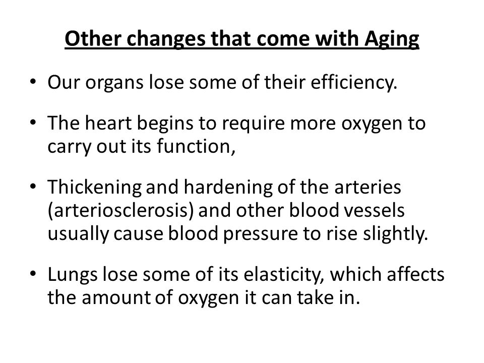 Other changes that come with Aging Our organs lose some of their efficiency.