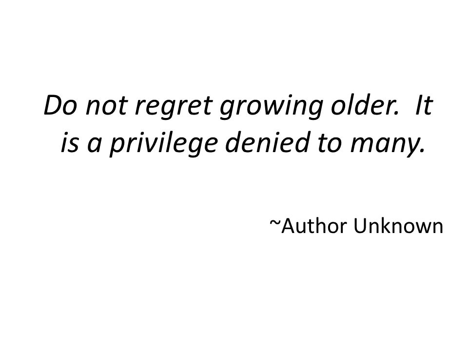 Do not regret growing older. It is a privilege denied to many. ~Author Unknown