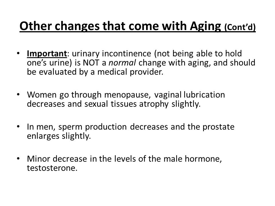 Other changes that come with Aging (Cont'd) Important: urinary incontinence (not being able to hold one's urine) is NOT a normal change with aging, and should be evaluated by a medical provider.