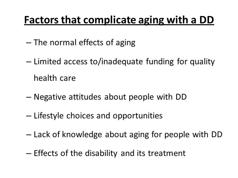 Factors that complicate aging with a DD – The normal effects of aging – Limited access to/inadequate funding for quality health care – Negative attitudes about people with DD – Lifestyle choices and opportunities – Lack of knowledge about aging for people with DD – Effects of the disability and its treatment