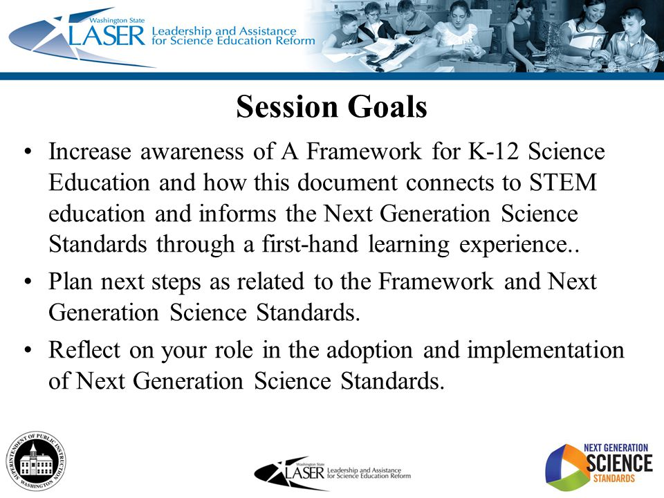 Session Goals Increase awareness of A Framework for K-12 Science Education and how this document connects to STEM education and informs the Next Gener