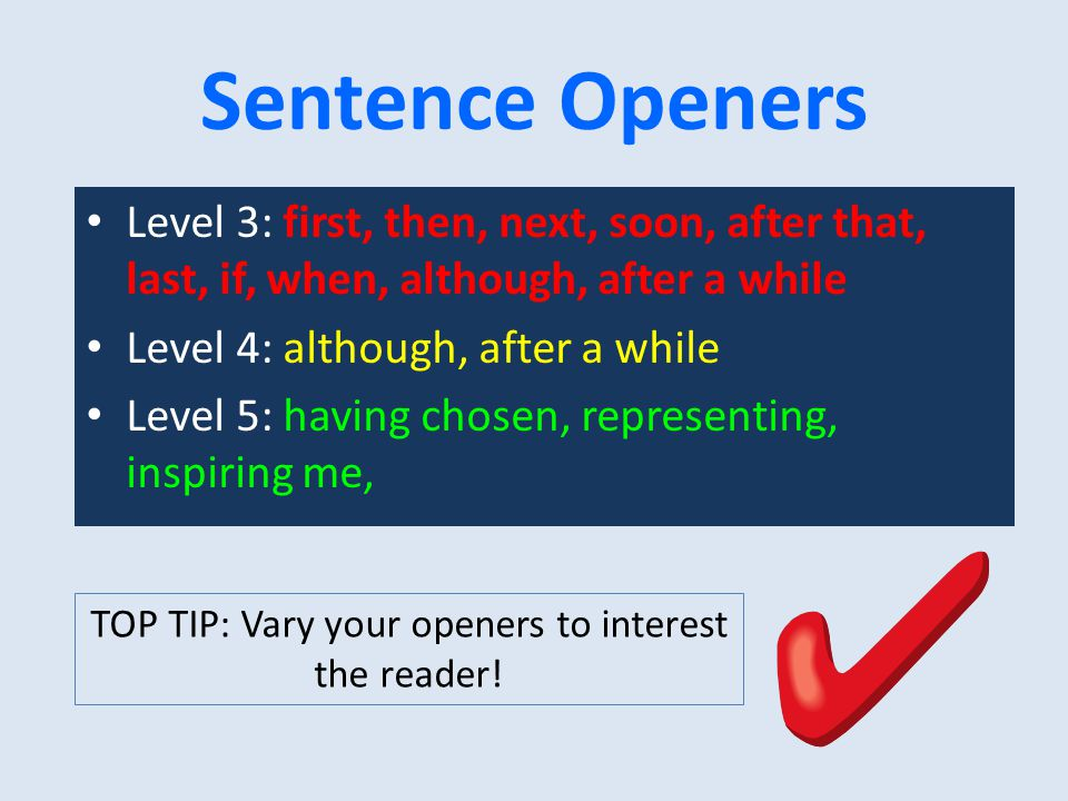 Sentence Openers Level 3: first, then, next, soon, after that, last, if, when, although, after a while Level 4: although, after a while Level 5: having chosen, representing, inspiring me, TOP TIP: Vary your openers to interest the reader!