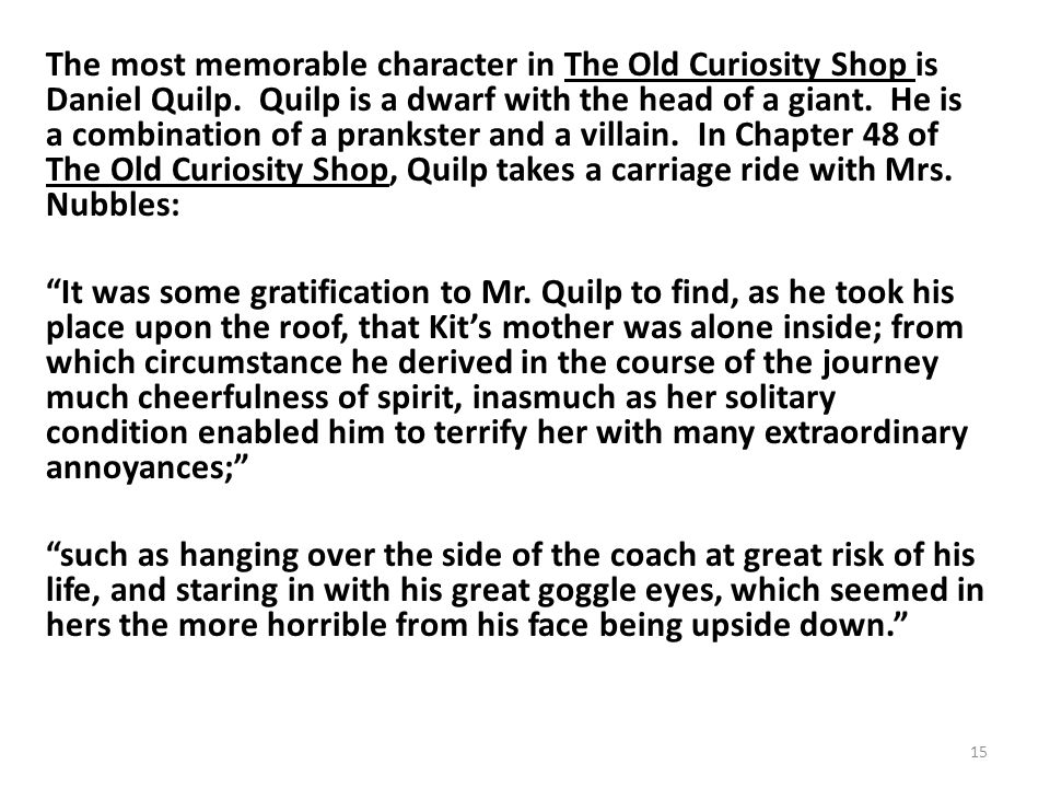 The most memorable character in The Old Curiosity Shop is Daniel Quilp.