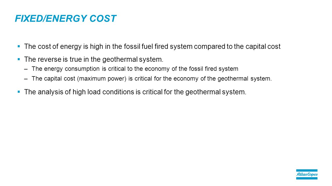FIXED/ENERGY COST  The cost of energy is high in the fossil fuel fired system compared to the capital cost  The reverse is true in the geothermal system.