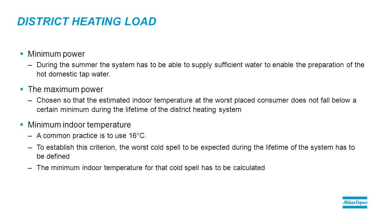 DISTRICT HEATING LOAD  Minimum power –During the summer the system has to be able to supply sufficient water to enable the preparation of the hot domestic tap water.